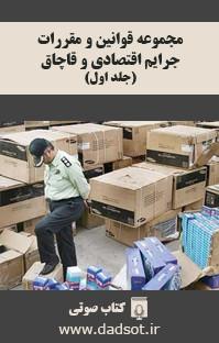 مجموعه قوانین و مقررات جرایم اقتصادی و قاچاق - جلد اول